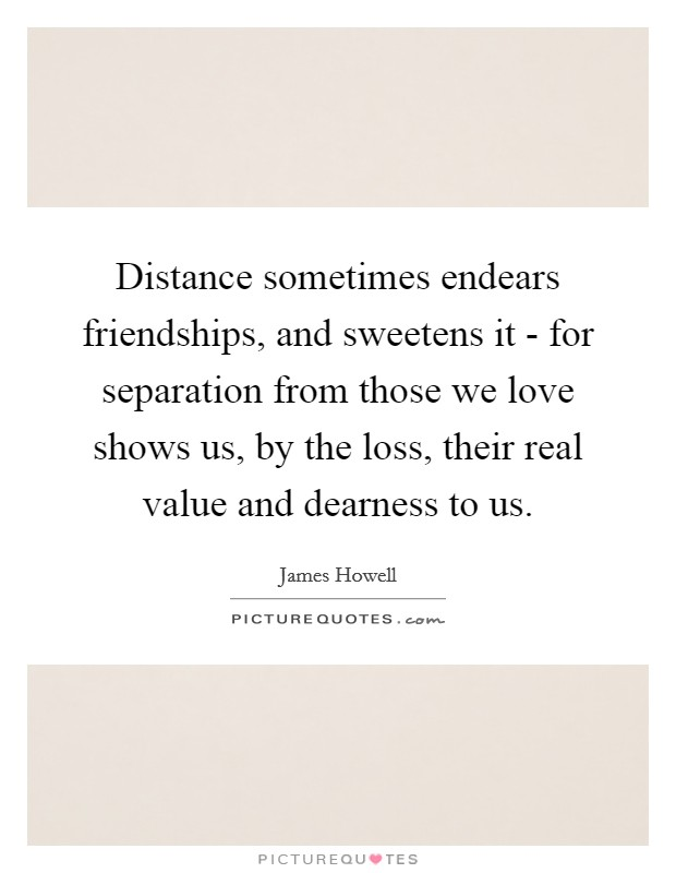 Distance sometimes endears friendships, and sweetens it - for separation from those we love shows us, by the loss, their real value and dearness to us Picture Quote #1