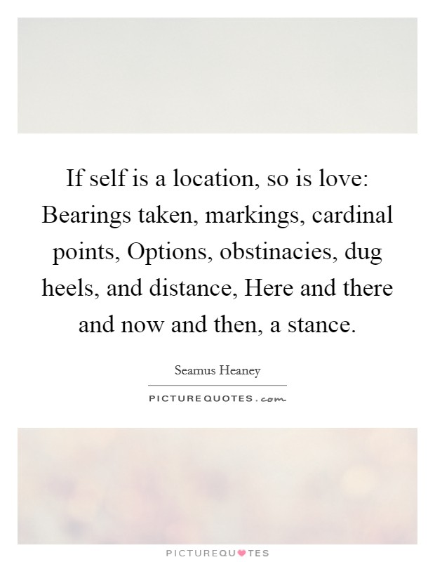 If self is a location, so is love: Bearings taken, markings, cardinal points, Options, obstinacies, dug heels, and distance, Here and there and now and then, a stance Picture Quote #1