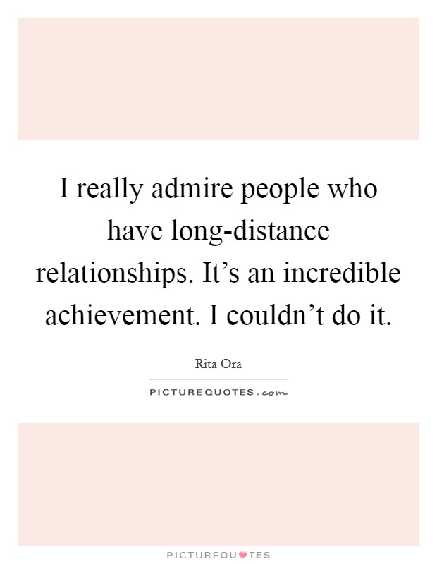 I really admire people who have long-distance relationships. It's an incredible achievement. I couldn't do it Picture Quote #1