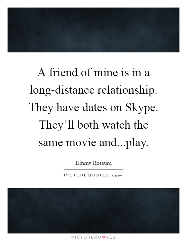 A friend of mine is in a long-distance relationship. They have dates on Skype. They'll both watch the same movie and...play Picture Quote #1