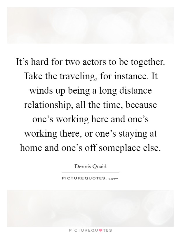 It's hard for two actors to be together. Take the traveling, for instance. It winds up being a long distance relationship, all the time, because one's working here and one's working there, or one's staying at home and one's off someplace else Picture Quote #1