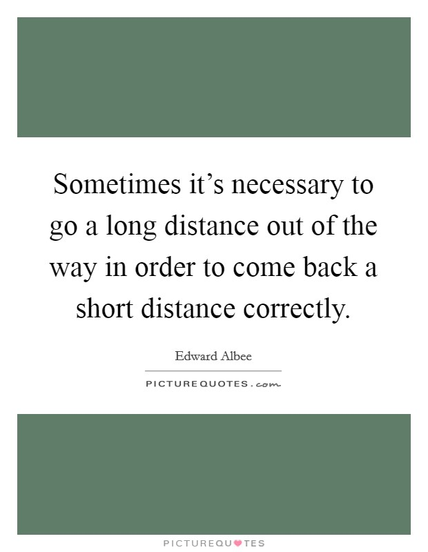 Sometimes it's necessary to go a long distance out of the way in order to come back a short distance correctly Picture Quote #1