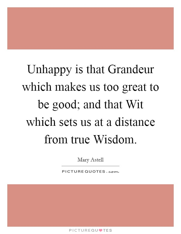 Unhappy is that Grandeur which makes us too great to be good; and that Wit which sets us at a distance from true Wisdom Picture Quote #1