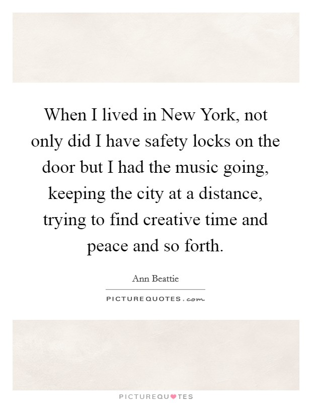 When I lived in New York, not only did I have safety locks on the door but I had the music going, keeping the city at a distance, trying to find creative time and peace and so forth Picture Quote #1