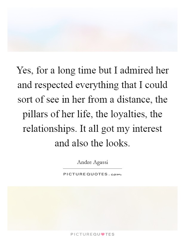 Yes, for a long time but I admired her and respected everything that I could sort of see in her from a distance, the pillars of her life, the loyalties, the relationships. It all got my interest and also the looks Picture Quote #1