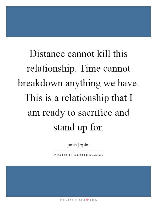 Distance cannot kill this relationship. Time cannot breakdown anything we have. This is a relationship that I am ready to sacrifice and stand up for Picture Quote #1
