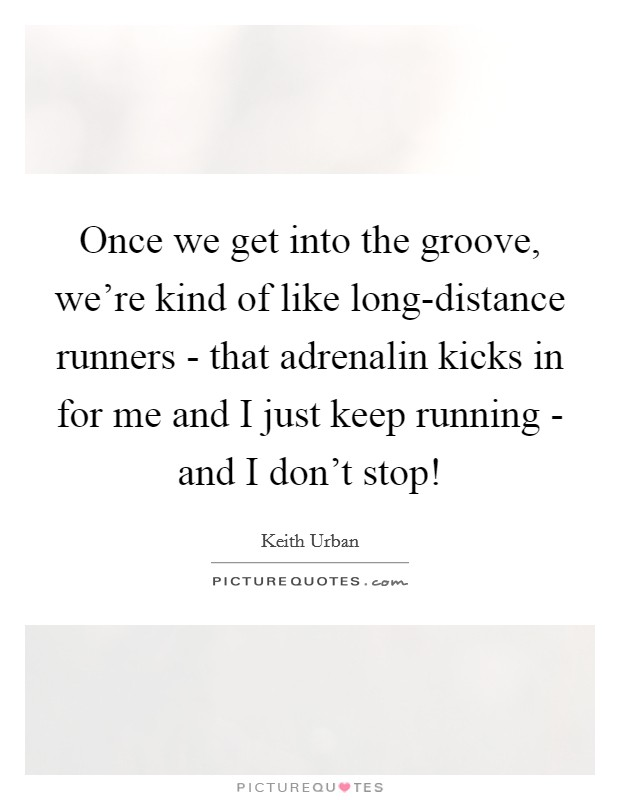 Once we get into the groove, we're kind of like long-distance runners - that adrenalin kicks in for me and I just keep running - and I don't stop! Picture Quote #1
