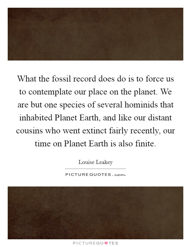 What the fossil record does do is to force us to contemplate our place on the planet. We are but one species of several hominids that inhabited Planet Earth, and like our distant cousins who went extinct fairly recently, our time on Planet Earth is also finite Picture Quote #1