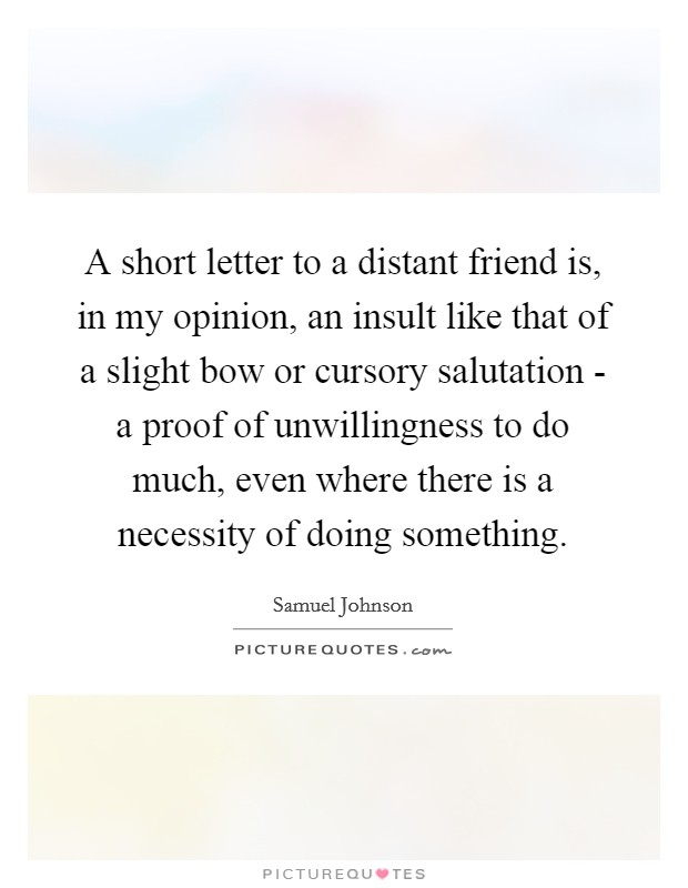 A short letter to a distant friend is, in my opinion, an insult like that of a slight bow or cursory salutation - a proof of unwillingness to do much, even where there is a necessity of doing something Picture Quote #1
