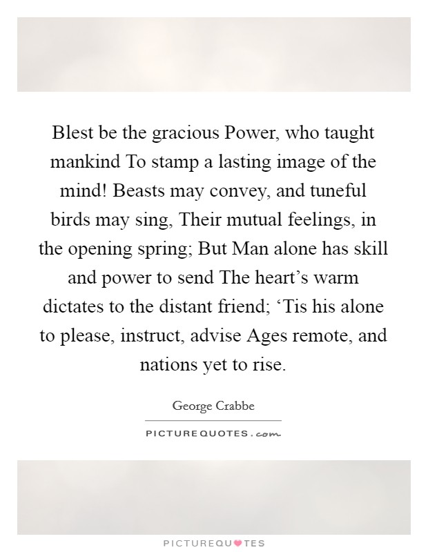 Blest be the gracious Power, who taught mankind To stamp a lasting image of the mind! Beasts may convey, and tuneful birds may sing, Their mutual feelings, in the opening spring; But Man alone has skill and power to send The heart's warm dictates to the distant friend; 'Tis his alone to please, instruct, advise Ages remote, and nations yet to rise Picture Quote #1