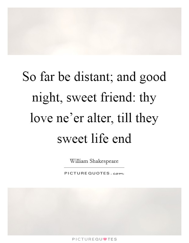 So far be distant; and good night, sweet friend: thy love ne'er alter, till they sweet life end Picture Quote #1