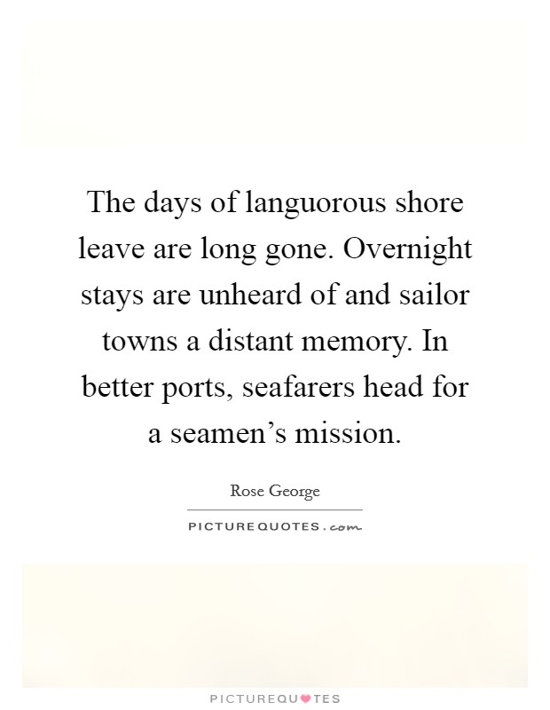 The days of languorous shore leave are long gone. Overnight stays are unheard of and sailor towns a distant memory. In better ports, seafarers head for a seamen's mission Picture Quote #1