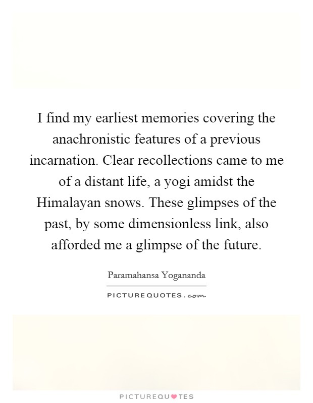 I find my earliest memories covering the anachronistic features of a previous incarnation. Clear recollections came to me of a distant life, a yogi amidst the Himalayan snows. These glimpses of the past, by some dimensionless link, also afforded me a glimpse of the future Picture Quote #1