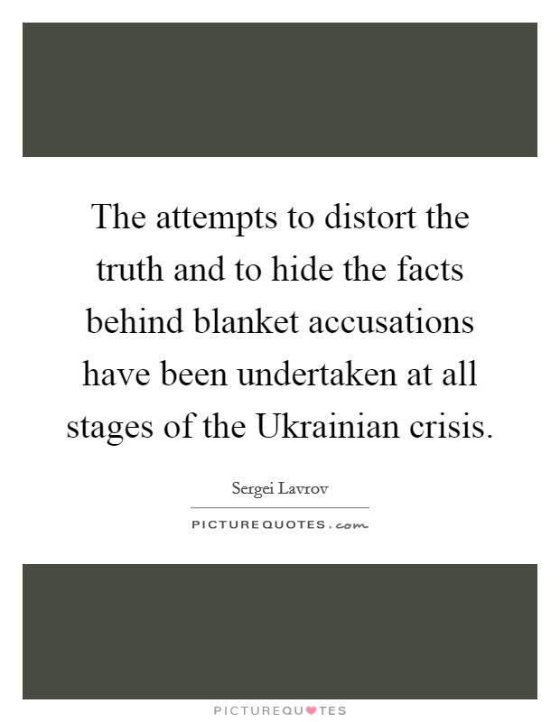 The attempts to distort the truth and to hide the facts behind blanket accusations have been undertaken at all stages of the Ukrainian crisis Picture Quote #1