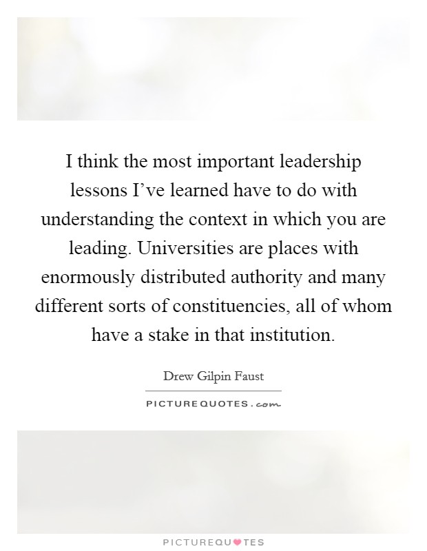 I think the most important leadership lessons I've learned have to do with understanding the context in which you are leading. Universities are places with enormously distributed authority and many different sorts of constituencies, all of whom have a stake in that institution Picture Quote #1