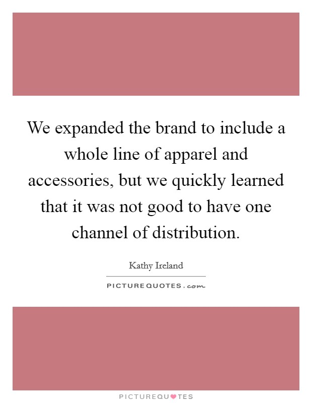 We expanded the brand to include a whole line of apparel and accessories, but we quickly learned that it was not good to have one channel of distribution Picture Quote #1