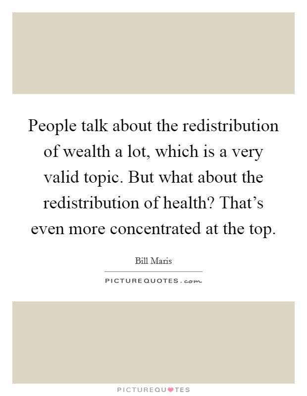 People talk about the redistribution of wealth a lot, which is a very valid topic. But what about the redistribution of health? That's even more concentrated at the top Picture Quote #1