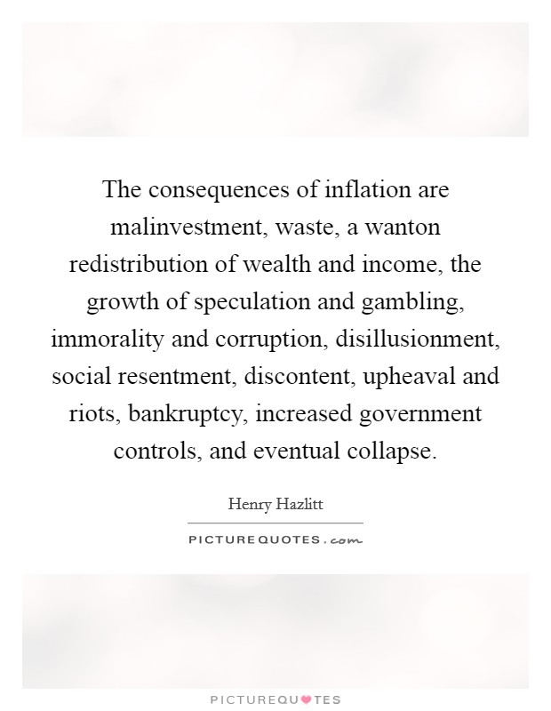 The consequences of inflation are malinvestment, waste, a wanton redistribution of wealth and income, the growth of speculation and gambling, immorality and corruption, disillusionment, social resentment, discontent, upheaval and riots, bankruptcy, increased government controls, and eventual collapse Picture Quote #1