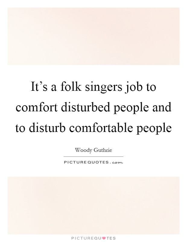 It's a folk singers job to comfort disturbed people and to disturb comfortable people Picture Quote #1