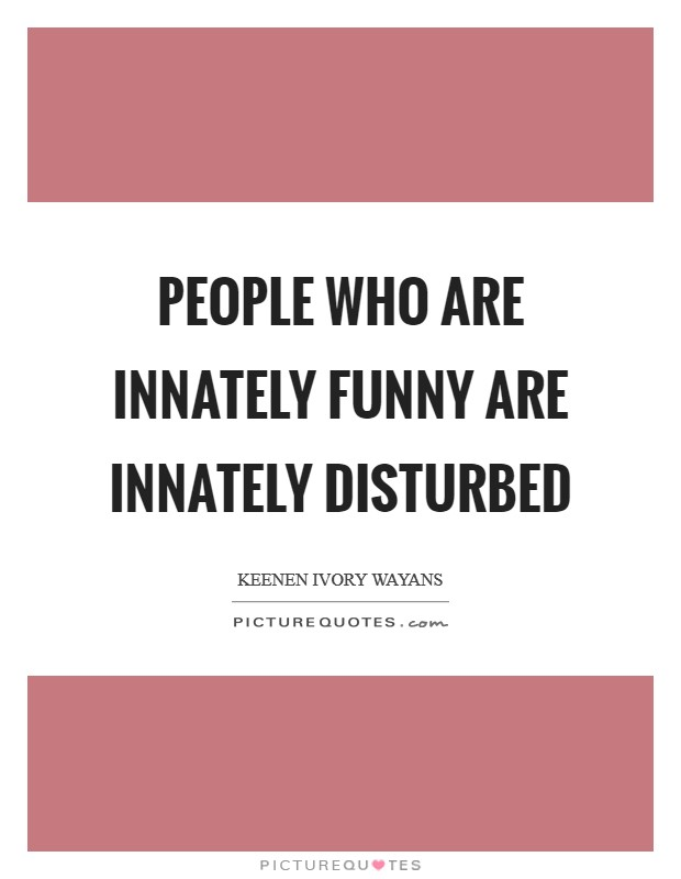 People who are innately funny are innately disturbed Picture Quote #1