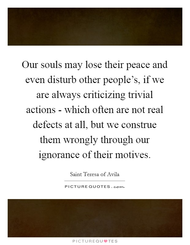 Our souls may lose their peace and even disturb other people's, if we are always criticizing trivial actions - which often are not real defects at all, but we construe them wrongly through our ignorance of their motives. Picture Quote #1