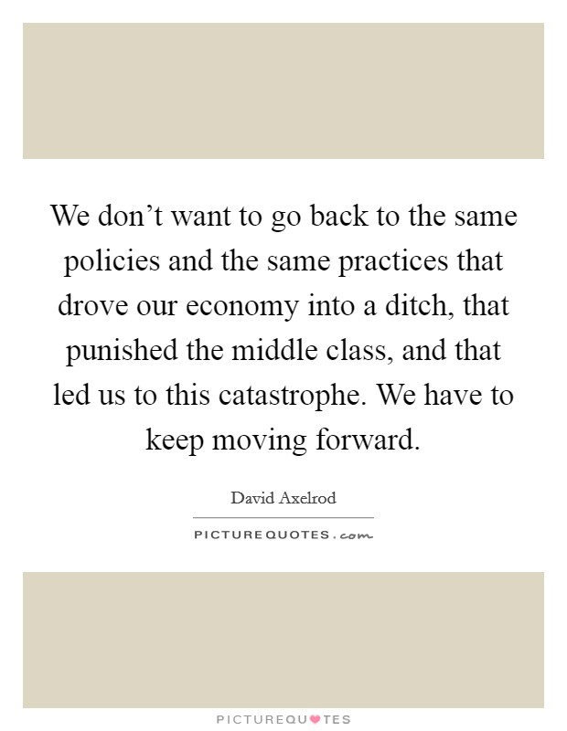 We don't want to go back to the same policies and the same practices that drove our economy into a ditch, that punished the middle class, and that led us to this catastrophe. We have to keep moving forward Picture Quote #1