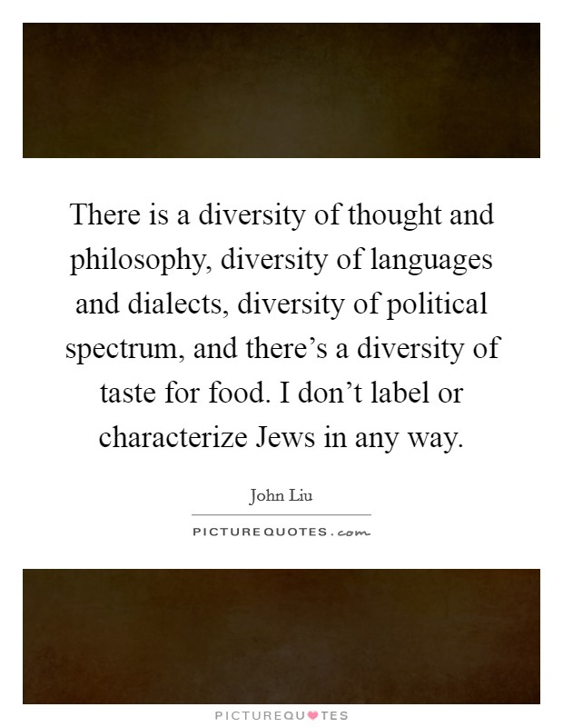 There is a diversity of thought and philosophy, diversity of languages and dialects, diversity of political spectrum, and there's a diversity of taste for food. I don't label or characterize Jews in any way Picture Quote #1