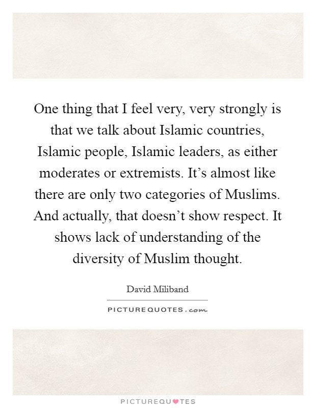 One thing that I feel very, very strongly is that we talk about Islamic countries, Islamic people, Islamic leaders, as either moderates or extremists. It's almost like there are only two categories of Muslims. And actually, that doesn't show respect. It shows lack of understanding of the diversity of Muslim thought Picture Quote #1