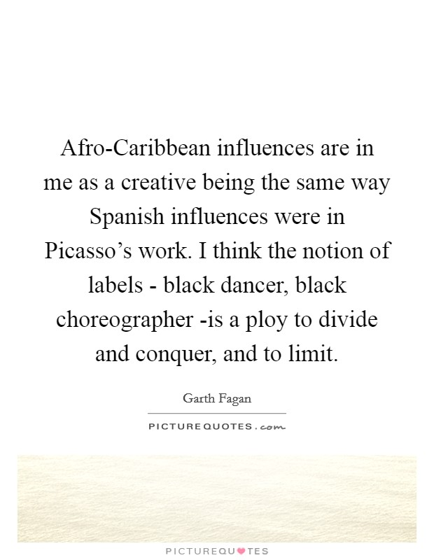 Afro-Caribbean influences are in me as a creative being the same way Spanish influences were in Picasso's work. I think the notion of labels - black dancer, black choreographer -is a ploy to divide and conquer, and to limit Picture Quote #1