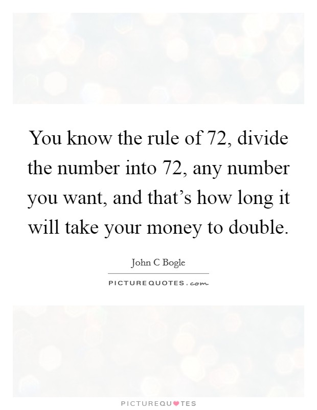 You know the rule of 72, divide the number into 72, any number you want, and that's how long it will take your money to double Picture Quote #1