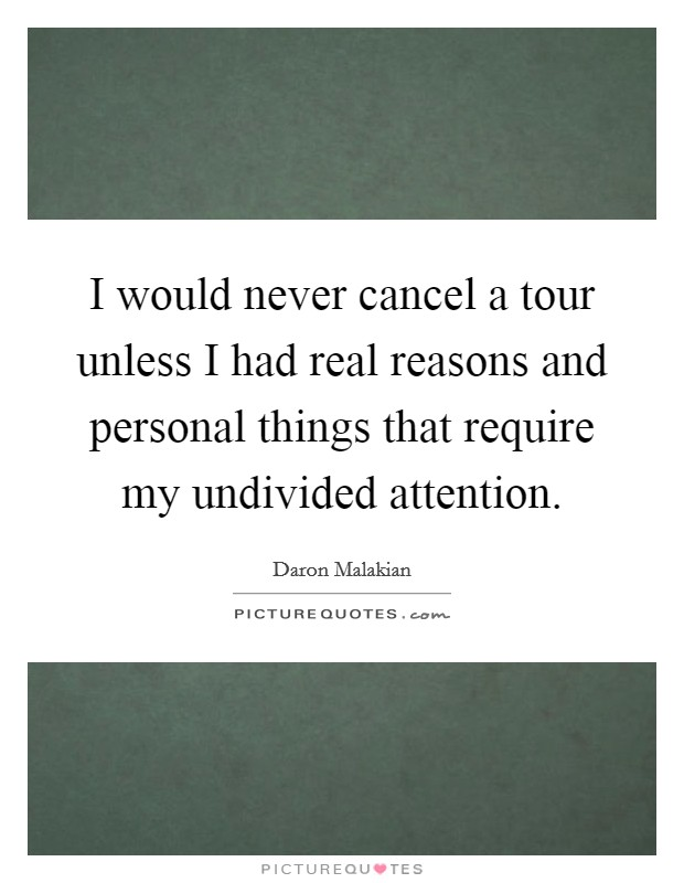 I would never cancel a tour unless I had real reasons and personal things that require my undivided attention Picture Quote #1