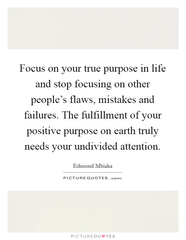 Focus on your true purpose in life and stop focusing on other people's flaws, mistakes and failures. The fulfillment of your positive purpose on earth truly needs your undivided attention Picture Quote #1