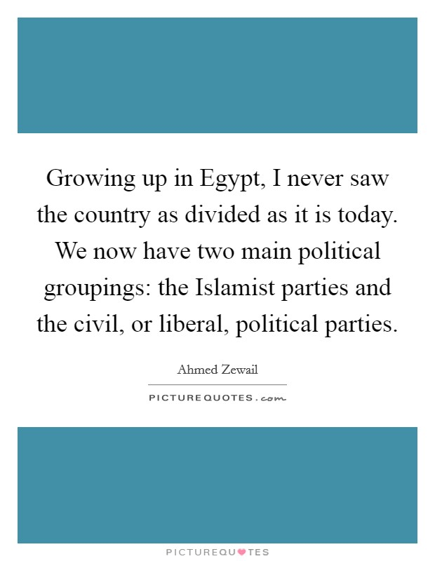 Growing up in Egypt, I never saw the country as divided as it is today. We now have two main political groupings: the Islamist parties and the civil, or liberal, political parties Picture Quote #1