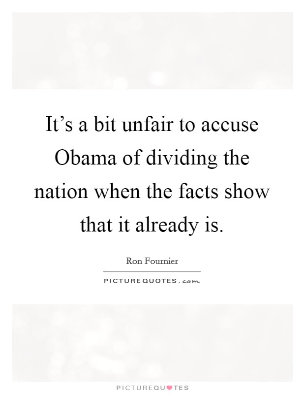 It's a bit unfair to accuse Obama of dividing the nation when the facts show that it already is Picture Quote #1