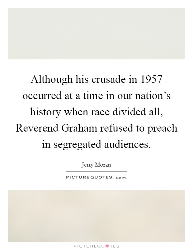 Although his crusade in 1957 occurred at a time in our nation's history when race divided all, Reverend Graham refused to preach in segregated audiences Picture Quote #1