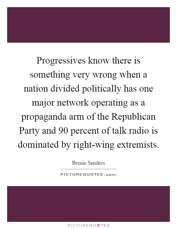Progressives know there is something very wrong when a nation divided politically has one major network operating as a propaganda arm of the Republican Party and 90 percent of talk radio is dominated by right-wing extremists. Picture Quote #1