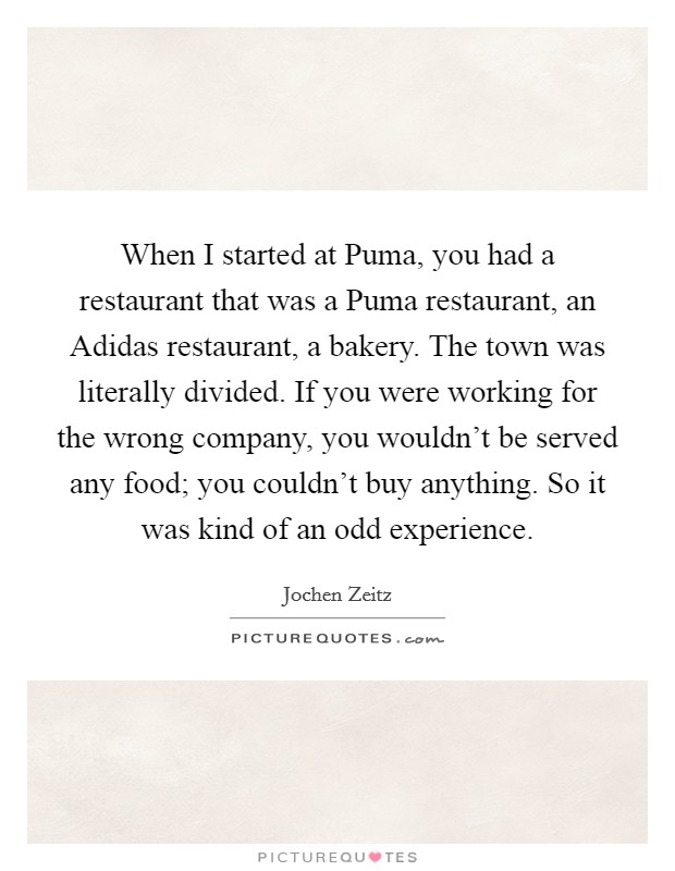 When I started at Puma, you had a restaurant that was a Puma restaurant, an Adidas restaurant, a bakery. The town was literally divided. If you were working for the wrong company, you wouldn't be served any food; you couldn't buy anything. So it was kind of an odd experience Picture Quote #1