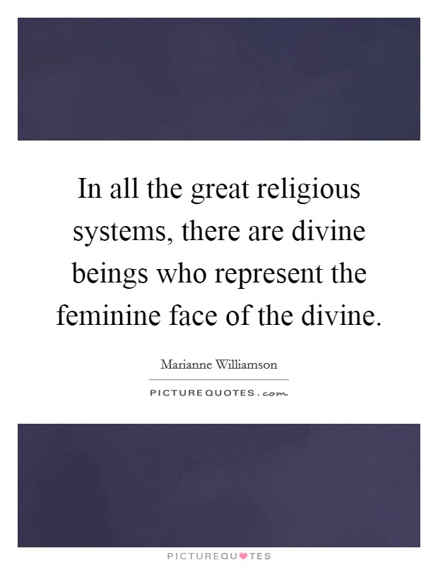In all the great religious systems, there are divine beings who represent the feminine face of the divine Picture Quote #1