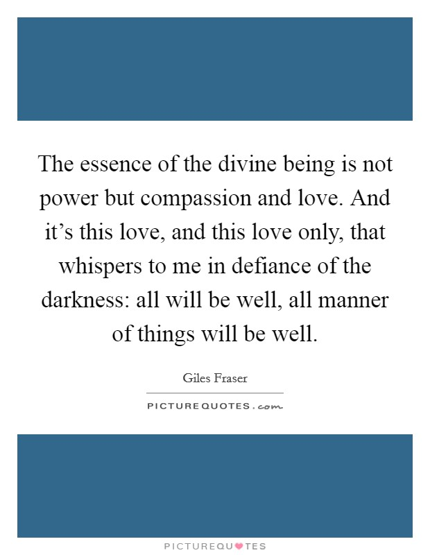 The essence of the divine being is not power but compassion and love. And it's this love, and this love only, that whispers to me in defiance of the darkness: all will be well, all manner of things will be well Picture Quote #1