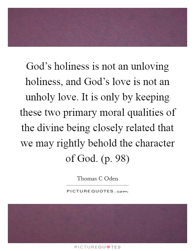 God's holiness is not an unloving holiness, and God's love is not an unholy love. It is only by keeping these two primary moral qualities of the divine being closely related that we may rightly behold the character of God. (p. 98) Picture Quote #1