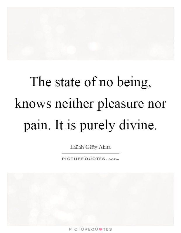 The state of no being, knows neither pleasure nor pain. It is purely divine Picture Quote #1