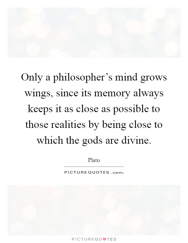 Only a philosopher's mind grows wings, since its memory always keeps it as close as possible to those realities by being close to which the gods are divine Picture Quote #1
