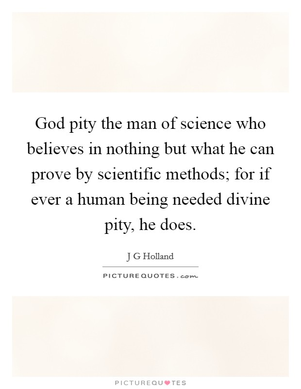 God pity the man of science who believes in nothing but what he can prove by scientific methods; for if ever a human being needed divine pity, he does Picture Quote #1