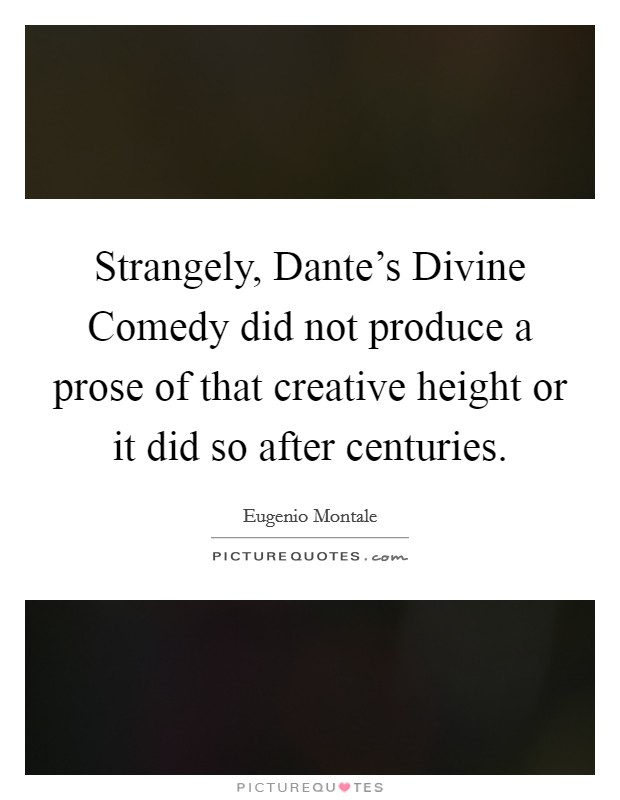Strangely, Dante's Divine Comedy did not produce a prose of that creative height or it did so after centuries Picture Quote #1