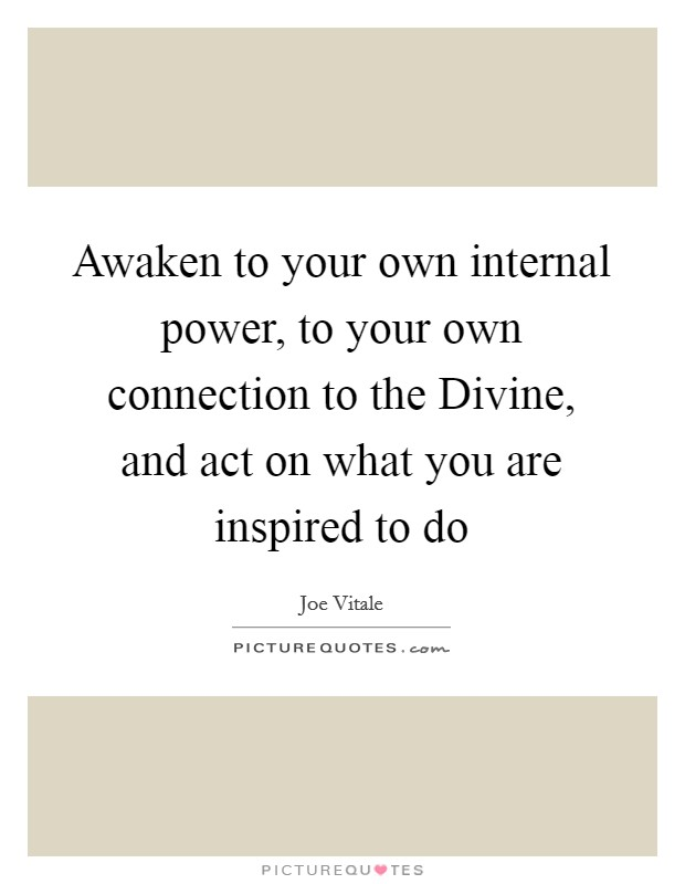Awaken to your own internal power, to your own connection to the Divine, and act on what you are inspired to do Picture Quote #1