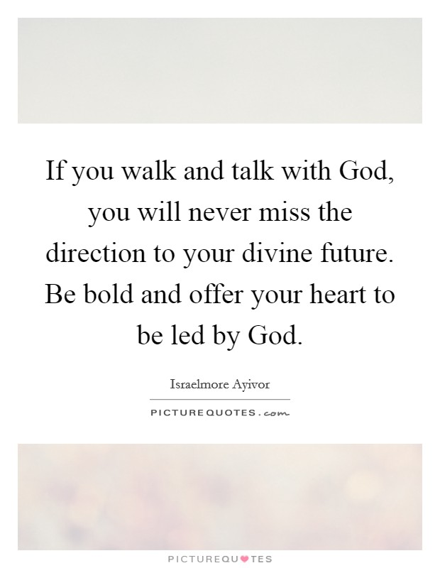 If you walk and talk with God, you will never miss the direction to your divine future. Be bold and offer your heart to be led by God Picture Quote #1