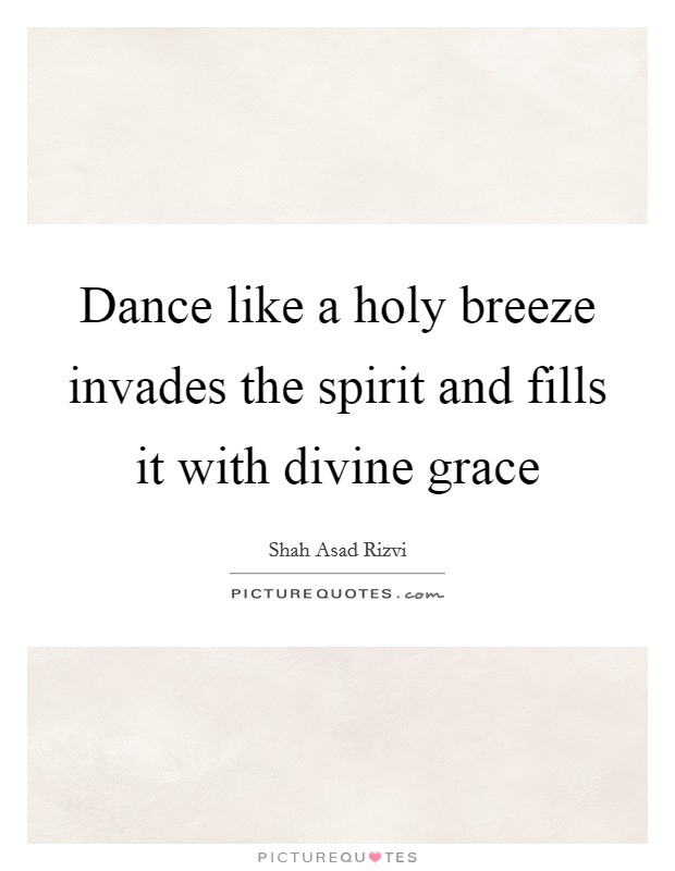 Dance like a holy breeze invades the spirit and fills it with divine grace Picture Quote #1