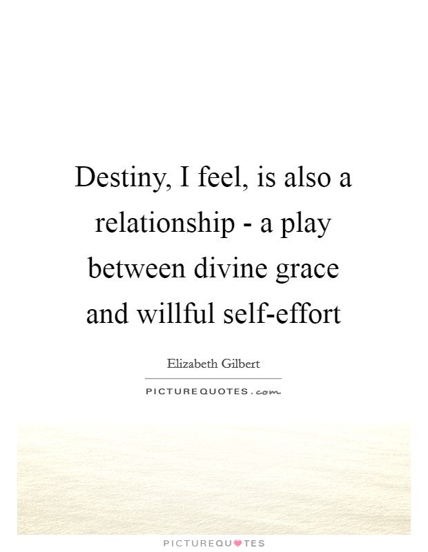 Destiny, I feel, is also a relationship - a play between divine grace and willful self-effort Picture Quote #1