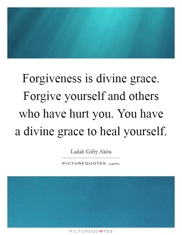 Forgiveness is divine grace. Forgive yourself and others who have hurt you. You have a divine grace to heal yourself Picture Quote #1