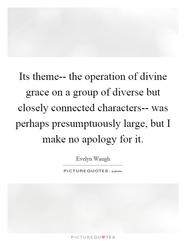 Its theme-- the operation of divine grace on a group of diverse but closely connected characters-- was perhaps presumptuously large, but I make no apology for it Picture Quote #1